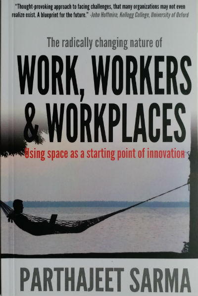 The radically changing nature of Work, Workers & Workplaces Using space as a starting point for innovation by Parthajeet Sarma | Book Cover