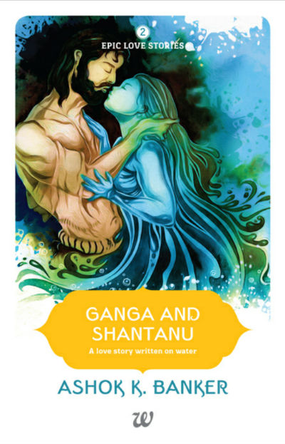 Ganga and Shantanu - A Love Story Written On Water -  (Epic Love Stories - Book 20 by Ashok K Banker | Book Cover