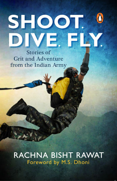 Shoot, Dive, Fly: Stories of Grit and Adventure from the Indian Army By Rachna Bisht Rawat | Book Cover